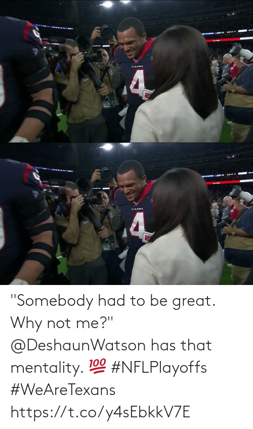 "Texans: ANTUDCORE  TEXANS  4   TEXANS ""Somebody had to be great. Why not me?""  @DeshaunWatson has that mentality. 💯 #NFLPlayoffs #WeAreTexans https://t.co/y4sEbkkV7E"