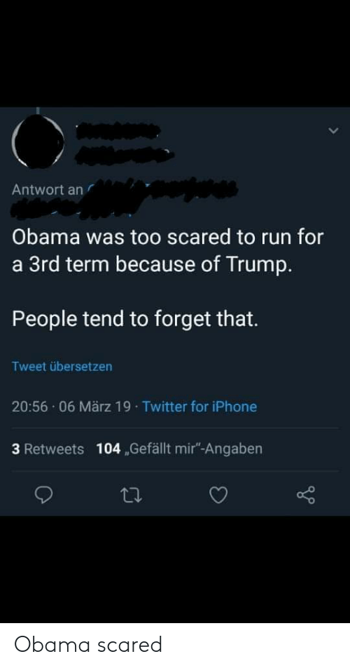 Facepalm, Iphone, and Obama: Antwort an  Obama was too scared to run for  a 3rd term because of Trump.  People tend to forget that.  Tweet übersetzen  20:56 06 März 19 Twitter for iPhone  3 Retweets 104 Gefällt mir-Angaben Obama scared