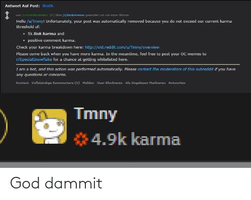 als: Antwort Auf Post: Breth  von /u/AutoModerator [M] über /r/dankmemes gesendet um vor einer Minute  von  Hello /u/Tmny! Unfortunately, your post was automatically removed because you do not exceed our current karma  threshold of:  • 5k link karma and  • positive comment karma.  Check your karma breakdown here: http://old.reddit.com/u/Tmny/overview  Please come back when you have more karma. In the meantime, feel free to post your OC memes to  r/SpecialSnowflake for a chance at getting whitelisted here.  I am a bot, and this action was performed automatically. Please contact the moderators of this subreddit if you have  any questions or concerns.  Kontext Vollständige Kommentare (1) Melden User Blockieren Als Ungelesen Markieren Antworten  Tmny  4.9k karma God dammit