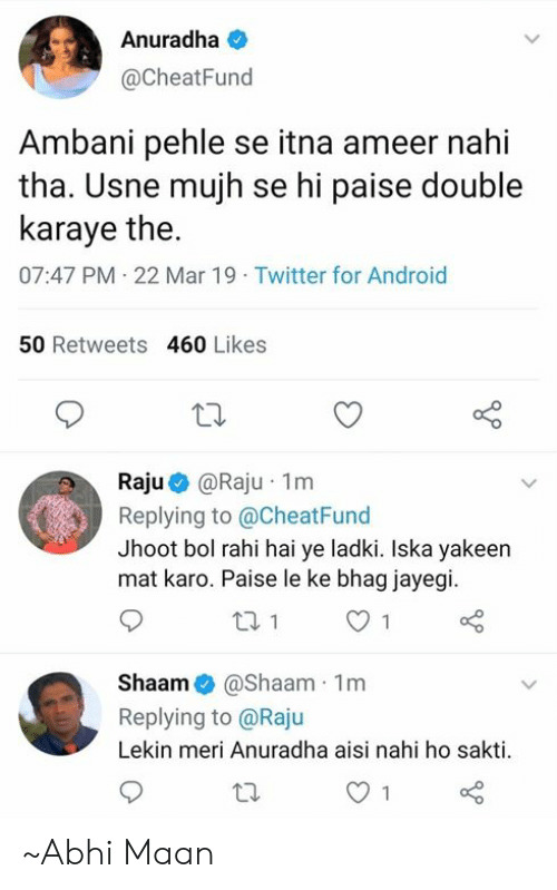 Android, Memes, and Twitter: Anuradha  @CheatFund  Ambani pehle se itna ameer nahi  tha. Usne mujh se hi paise double  karaye the  07:47 PM 22 Mar 19 Twitter for Android  50 Retweets 460 Likes  Raju @Raju , 1 m  Replying to @CheatFund  Jhoot bol rahi hai ye ladki. Iska yakeen  mat karo. Paise le ke bhag jayegi  Shaam@shaam 1m  Replying to @Raju  Lekin meri Anuradha aisi nahi ho sakti ~Abhi Maan