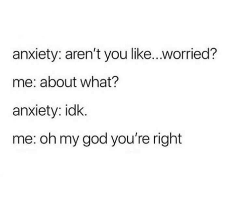 Arent You: anxiety: aren't you like...worried?  me: about what?  anxiety: idk.  me: oh my god you're right