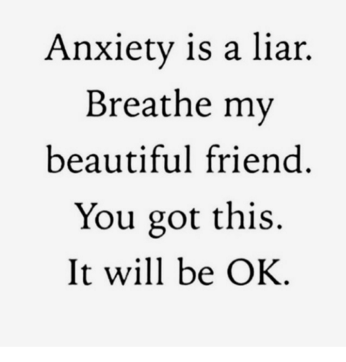 Beautiful, Anxiety, and Got: Anxiety is a liar.  Breathe my  beautiful friend  You got this.  It will be OK