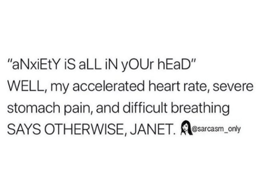 "heart rate: ""aNxiEtY iS aLL iN yOUr hEaD""  WELL, my accelerated heart rate, severe  stomach pain, and difficult breathing  SAYS OTHERWISE, JANET. e ly  sarcasm on"