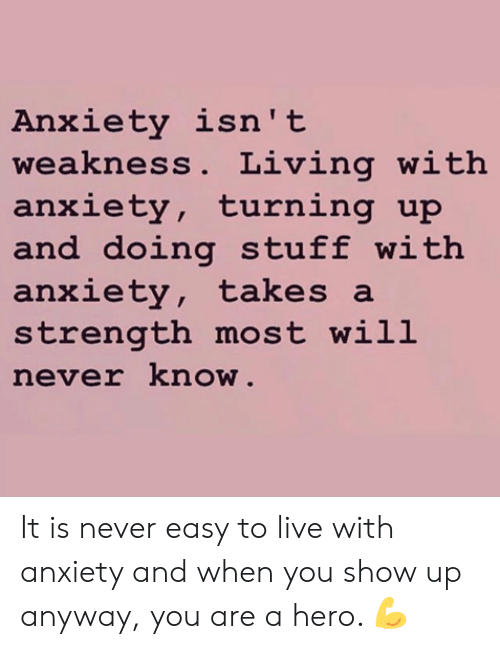 Memes, Anxiety, and Live: Anxiety isn't  weakness. Living with  anxiety, turning up  and doing stuff with  anxiety, takes a  strength most will  never know  2: It is never easy to live with anxiety and when you show up anyway, you are a hero. 💪