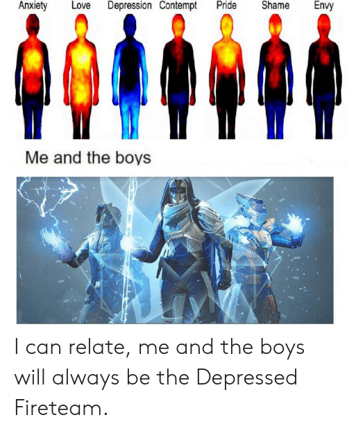 Destiny, Love, and Anxiety: Anxiety  Love  Depression Contempt  Pride  Shame  Envy  Me and the boys I can relate, me and the boys will always be the Depressed Fireteam.
