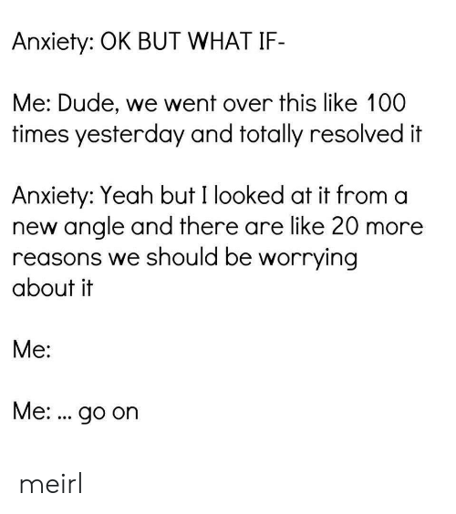 Dude, Yeah, and Anxiety: Anxiety: OK BUT WHAT IF-  Me: Dude, we went over this like 100  times yesterday and totally resolved it  Anxiety: Yeah but I looked at it from a  new angle and there are like 20 more  reasons we should be worrying  about it  Me:  Me:. go on meirl