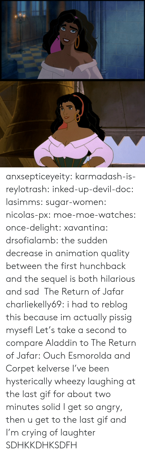 jafar: anxsepticeyeity: karmadash-is-reylotrash:  inked-up-devil-doc:  lasimms:  sugar-women:  nicolas-px:  moe-moe-watches:  once-delight:  xavantina:  drsofialamb:  the sudden decrease in animation quality between the first hunchback and the sequel is both hilarious and sad     The Return of Jafar  charliekelly69:    i had to reblog this because im actually pissig mysefl  Let's take a second to compare Aladdin to The Return of Jafar: Ouch  Esmorolda and Corpet  kelverse        I've been hysterically wheezy laughing at the last gif for about two minutes solid  I get so angry, then u get to the last gif and I'm crying of laughter  SDHKKDHKSDFH