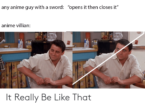 "Sword: any anime guy with a sword: ""opens it then closes it""  anime villian: It Really Be Like That"