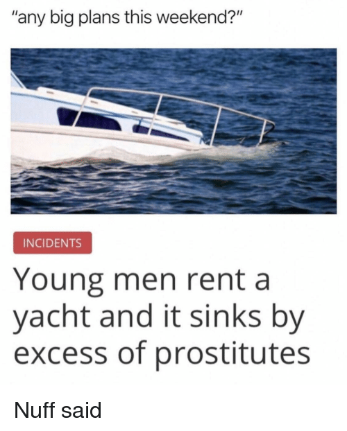 "prostitutes: ""any big plans this weekend?""  INCIDENTS  Young men rent a  yacht and it sinks by  excess of prostitutes Nuff said"