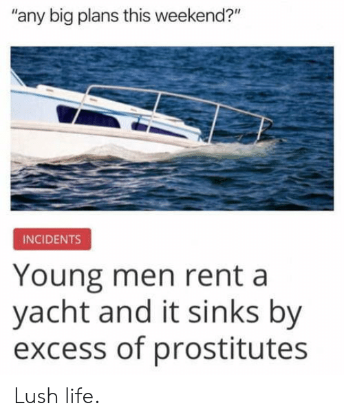 "Yacht: any big plans this weekend?""  INCIDENTS  Young men rent a  yacht and it sinks by  excess of prostitutes Lush life."