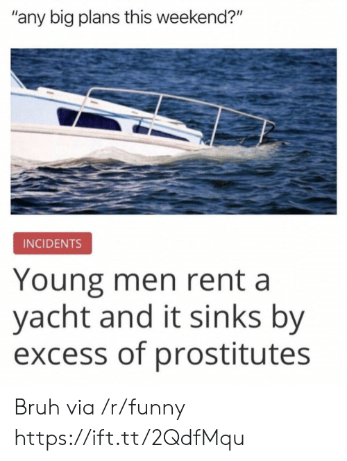 "prostitutes: ""any big plans this weekend?""  INCIDENTS  Young men rent a  yacht and it sinks by  excess of prostitutes Bruh via /r/funny https://ift.tt/2QdfMqu"