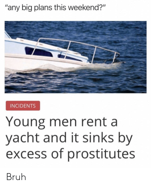 "Yacht: ""any big plans this weekend?""  INCIDENTS  Young men rent a  yacht and it sinks by  excess of prostitutes Bruh"