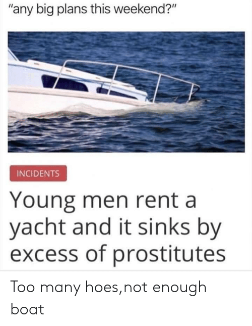 "Yacht: ""any big plans this weekend?""  INCIDENTS  Young men rent a  yacht and it sinks by  excess of prostitutes Too many hoes,not enough boat"