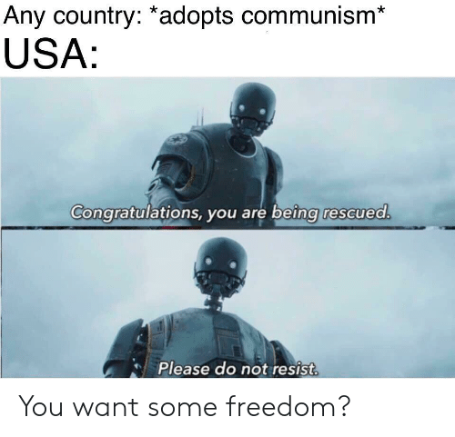 Congratulations, Communism, and Freedom: Any country: *adopts communism*  USA  Congratulations, you are being rescued  Please do not resist You want some freedom?