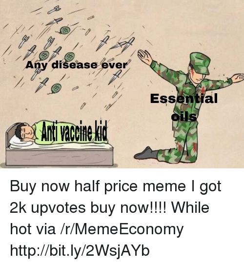 Meme, Http, and Got: Any disease ever  Essential  oils  Ant vacine lid Buy now half price meme I got 2k upvotes buy now!!!! While hot via /r/MemeEconomy http://bit.ly/2WsjAYb