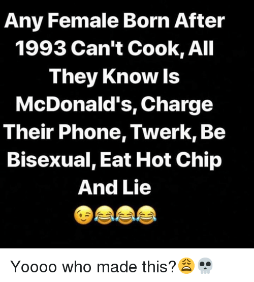 Who Made This: Any Female Born After  1993 Can't Cook, All  They Know ls  McDonald's, Charge  Their Phone, Twerk, Be  Bisexual, Eat Hot Chip  And Lie Yoooo who made this?😩💀