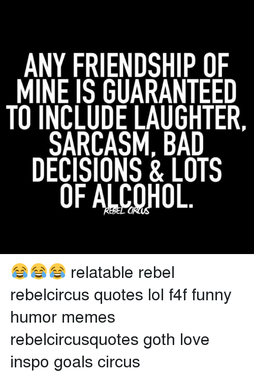 Any Friendship Of Mine Is Guaranteed To Include Laughter Sarcasm Bad