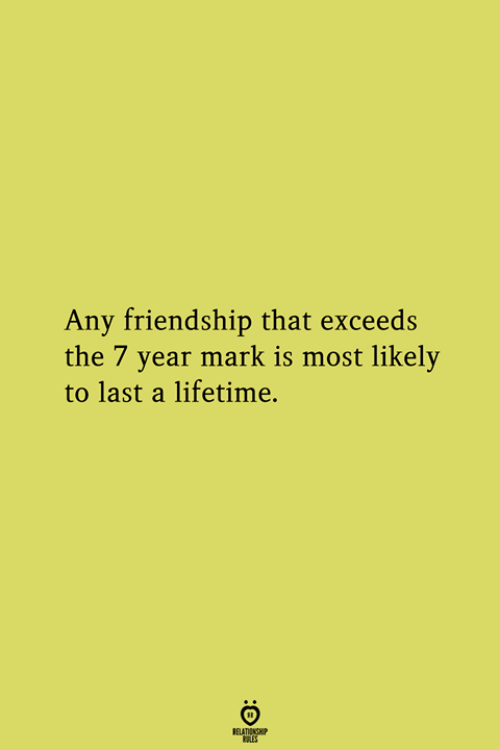 Lifetime, Friendship, and Mark: Any friendship that exceeds  the 7 year mark is most likely  to last a lifetime.
