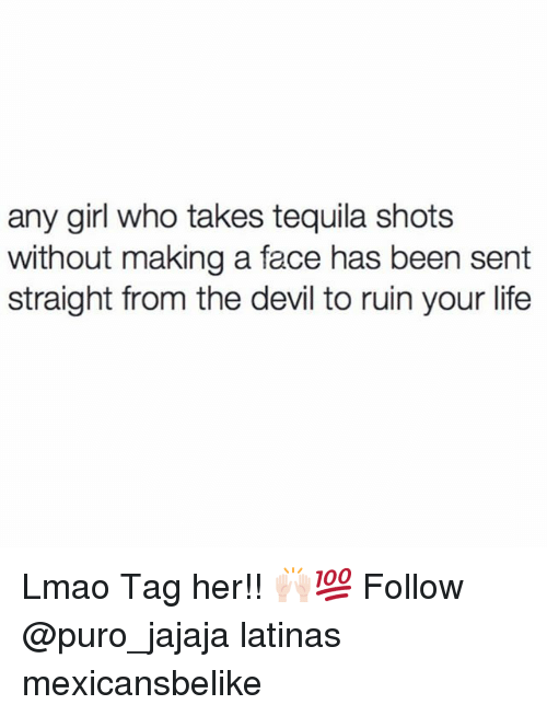 Life, Lmao, and Memes: any girl who takes tequila shots  without making a face has been sent  straight from the devil to ruin your life Lmao Tag her!! 🙌🏻💯 Follow @puro_jajaja latinas mexicansbelike