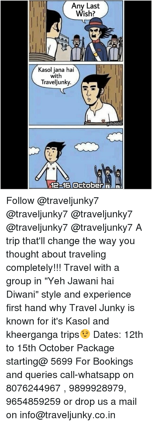 """Memes, Whatsapp, and Mail: Any Last  Wish?  Kasol jana hai  with  TravelJunky.  abcbaba  L,  12-16 Oetoberni Follow @traveljunky7 @traveljunky7 @traveljunky7 @traveljunky7 @traveljunky7 A trip that'll change the way you thought about traveling completely!!! Travel with a group in """"Yeh Jawani hai Diwani"""" style and experience first hand why Travel Junky is known for it's Kasol and kheerganga trips😉 Dates: 12th to 15th October Package starting@ 5699 For Bookings and queries call-whatsapp on 8076244967 , 9899928979, 9654859259 or drop us a mail on info@traveljunky.co.in"""