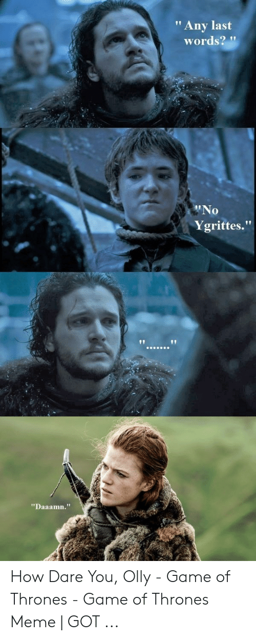 """Olly Game Of Thrones: """"Any last  words?""""  0  Ygrittes.""""  1t  """"Daaamn."""" How Dare You, Olly - Game of Thrones - Game of Thrones Meme 