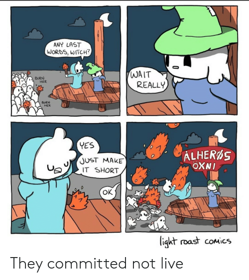 Roast, Live, and Last Words: ANY LAST  WORDS, WITCH?  WAIT  REALLY  BURN  HER  BURN  HER  YES  ALHERS  OXNI  JUST MAKE  IT SHORT  ок  ligkt roast coMics They committed not live