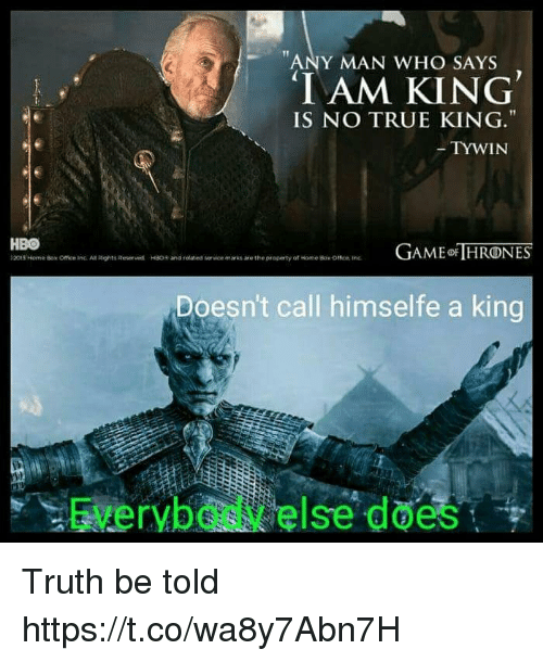 iams: ANY MAN WHO SAYS  IAM KING  IS NO TRUE KING.  TYWIN  HBO  t2015 Norner Box Office inc. An Rights Roser wd  AME HRONES  HSO+ and related  vice marks are the property of tome Bok omen tre  Doesn't call himselfe a king  Everybody else does Truth be told https://t.co/wa8y7Abn7H