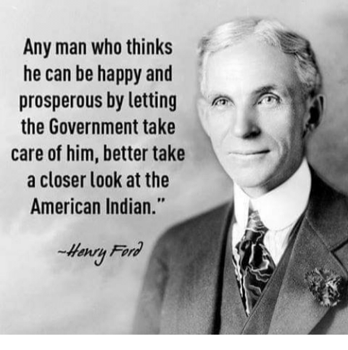 """Memes, American, and Happy: Any man who thinks  he can be happy and  prosperous by lettingA  the Government take  care of him, better take  a closer look at the  American Indian.""""  Henru Fornd"""