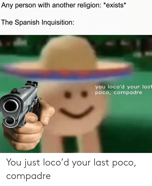 poco: Any person with another religion: *exists*  The Spanish Inquisition:  you loco'd your last  poco, compadre You just loco'd your last poco, compadre