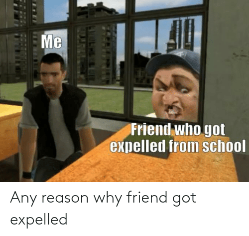 expelled: Any reason why friend got expelled