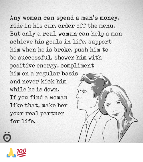 A Real Woman: Any woman can spend a man's money,  ride in his car, order off the menu.  But only a real woman can help a man  achieve his goals in life, support  him when he is broke, push him to  be successful, shower him with  positive energy, compliment  him on a regular basis  and never kick him  while he is down  If you find a woman  like that, make her  your real partner  for life.  2 🙏💯