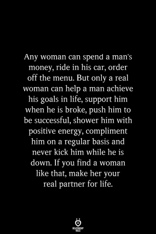 A Real Woman: Any woman can spend a man's  money, ride in his car, order  off the menu. But only a real  woman can help a man achieve  his goals in life, support him  when he is broke, push him to  be successful, shower him with  positive energy, compliment  him on a regular basis and  never kick him while he is  down. If you find a woman  like that, make her your  real partner for life.  RELATIONSHIP  ES