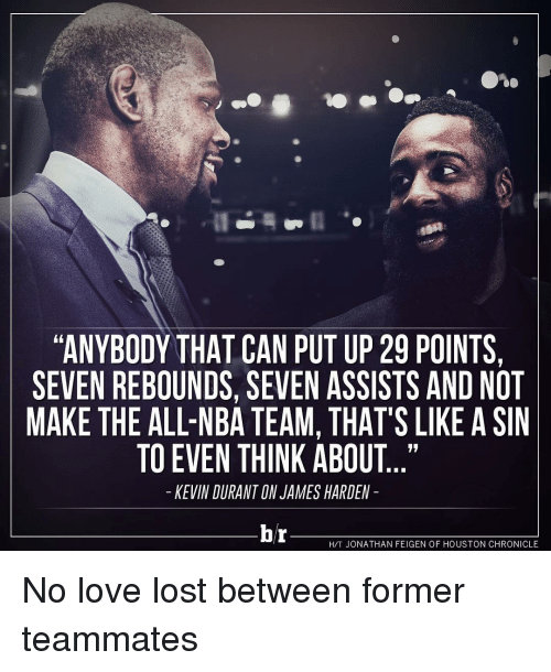 all nba teams: ANYBODY THAT CAN PUT UP 29 POINTS,  SEVEN REBOUNDS, SEVEN ASSISTS AND NOT  MAKE THE ALL-NBA TEAM, THAT'S LIKE A SIN  TO EVEN THINK ABOUT  KEVIN DURANTON JAMES HARDEN  br  HTT JONATHAN FEIGEN OF HOUSTON CHRONICLE No love lost between former teammates