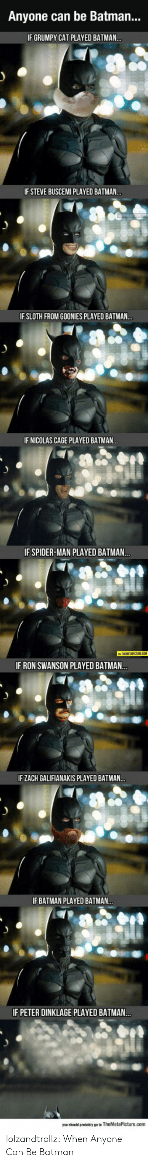 Be Batman: Anyone can be Batman...  IF GRUMPY CAT PLAYED BATMAN..  IF STEVE BUSCEMI PLAYED BATMAN..  IF SLOTH FROM GOONIES PLAYED BATMAN..  IF NICOLAS CAGE PLAYED BATMAN..  IF SPIDER-MAN PLAYED BATMAN...  IF RON SWANSON PLAYED BATMAN..  IF ZACH GALIFIANAKIS PLAYED BATMAN..  IF BATMAN PLAYED BATMAN.  IF PETER DINKLAGE PLAYED BATMA..  you should probably po to TheMetaPicture.com lolzandtrollz:  When Anyone Can Be Batman