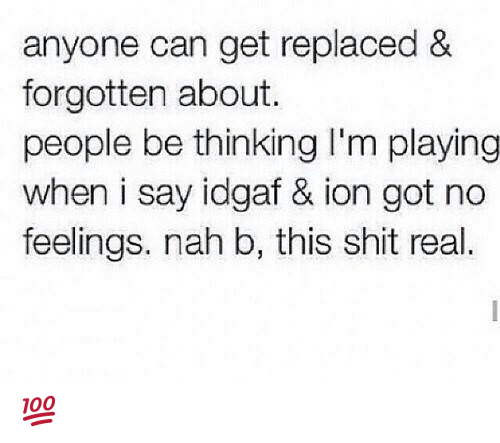 Nah B: anyone can get replaced &  forgotten about.  people be thinking I'm playing  when i say idgaf & ion got no  feelings. nah b, this shit real 💯