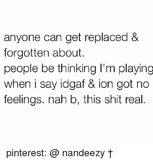 Nah B: anyone can get replaced &  forgotten about.  people be thinking I'm playing  when i say idgaf & ion got no  feelings. nah b, this shit real pinterest: @ nandeezy †