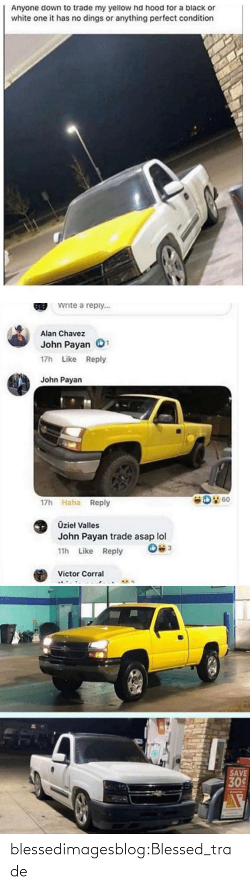 Hood: Anyone down to trade my yellow hd hood for a black or  white one it has no dings or anything perfect condition  Write a reply...  GREB  Alan Chavez  John Payan  17h Like Reply  John Payan  D 60  17h Haha Reply  Üzieł Valles  John Payan trade asap lol  11h Like Reply  Victor Corral  SAVE  309 blessedimagesblog:Blessed_trade