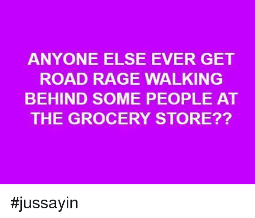 Jussayin: ANYONE ELSE EVER GET  ROAD RAGE WALKING  BEHIND SOME PEOPLE AT  THE GROCERY STORE?? #jussayin