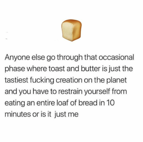 Is It Just Me: Anyone else go through that occasional  phase where toast and butter is just the  tastiest fucking creation on the planet  and you have to restrain yourself from  eating an entire loaf of bread in 10  minutes or is it just me