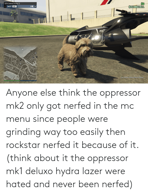 Because Of: Anyone else think the oppressor mk2 only got nerfed in the mc menu since people were grinding way too easily then rockstar nerfed it because of it. (think about it the oppressor mk1 deluxo hydra lazer were hated and never been nerfed)