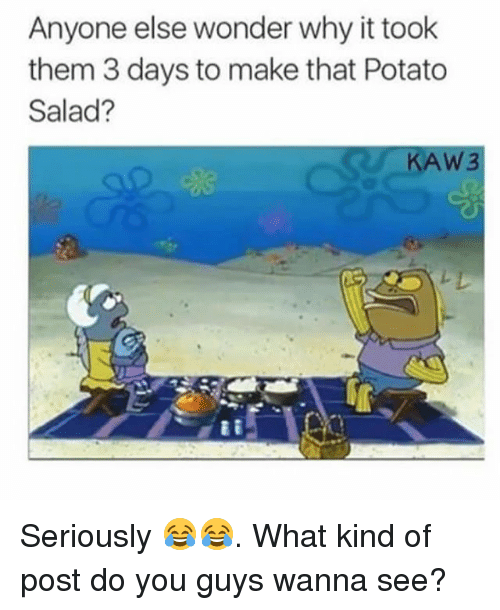Potatoing: Anyone else wonder why it took  them 3 days to make that Potato  Salad?  AW3 Seriously 😂😂. What kind of post do you guys wanna see?