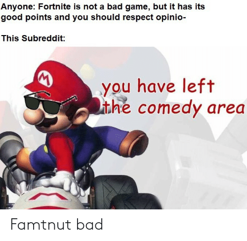 Bad, Respect, and Game: Anyone: Fortnite is not a bad game, but it has its  good points and you should respect opinio-  This Subreddit:  you have left  ithe comedy area Famtnut bad