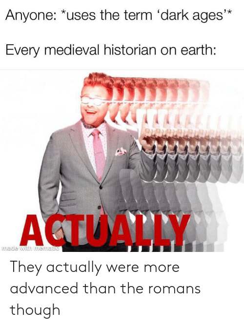 Medieval: Anyone: *uses the term 'dark ages'*  Every medieval historian on earth:  ACTUALLY  made with mematic They actually were more advanced than the romans though