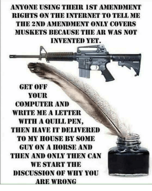 Internet, Memes, and Computer: ANYONE USING THEIR IST AMENDMENT  RIGITS ON TIHE INTERNET TO TELL MI  THE 2ND AMENDMENT ONLY COVERS  MUSKETS BECAUSE TIHE AR WAS NOT  INVENTED YET  GET OFF  YOUR  COMPUTER AND  WRITE ME A LETTER  WITH A QUILL PEN,  THEN IIAVE IT DELIVERED  TO MY IHOUSE BY SOME  GUY ON A IIORSE AND  THEN AND ONLY THEN CAN  WE START THI  DISCUSSION OF WHY YOU  ARE WRONG