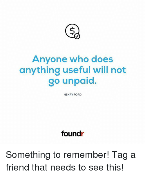 Henry Ford: Anyone who dloes  anything useful will not  go unpaid.  HENRY FORD  foundr Something to remember! Tag a friend that needs to see this!