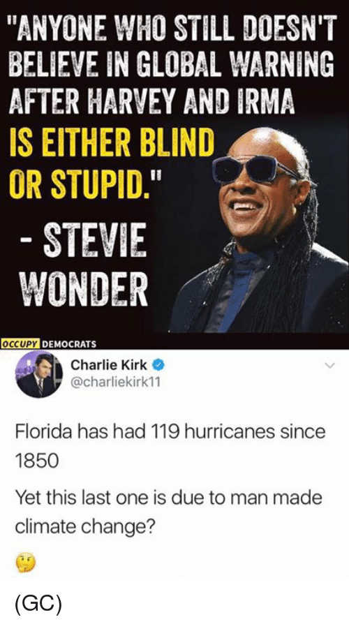 "Charlie, Memes, and Stevie Wonder: ""ANYONE WHO STILL DOESN'T  BELIEVE IN GLOBAL WARNING  AFTER HARVEY AND IRMA  IS EITHER BLIND  OR STUPID.  STEVIE  WONDER  OCCUPY  DEMOCRATS  Charlie Kirk  @charliekirk11  Florida has had 119 hurricanes since  1850  Yet this last one is due to man made  climate change? (GC)"