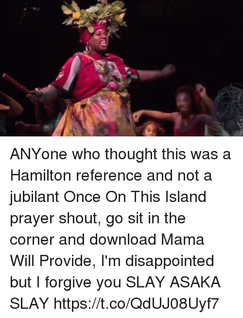I Forgive You: ANYone who thought this was a Hamilton reference and not a jubilant Once On This Island prayer shout, go sit in the corner and download Mama Will Provide, I'm disappointed but I forgive you   SLAY ASAKA SLAY https://t.co/QdUJ08Uyf7