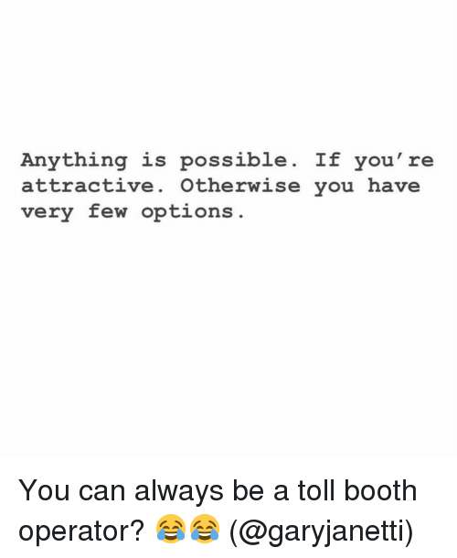 toll: Anything is possible. If you're  attractive. Otherwise you have  very few options You can always be a toll booth operator? 😂😂 (@garyjanetti)