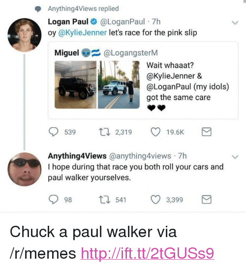 """Cars, Memes, and Paul Walker: Anything4Views replied  Logan Paul@LoganPaul 7h  oy @KylieJenner lets race for the pink slip  Miguel@LogangsterM  Wait whaaat?  @kylieJenner &  @Logan  got the same care  59 2319 19.6K  Anything4Views @anything4views 7h  I hope during that race you both roll your cars and  paul walker yourselves.  98 t 541 3,399 <p>Chuck a paul walker via /r/memes <a href=""""http://ift.tt/2tGUSs9"""">http://ift.tt/2tGUSs9</a></p>"""