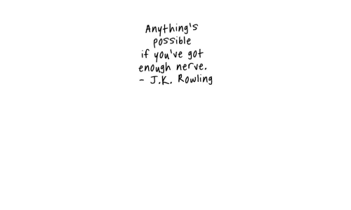 J. K. Rowling: Anything's  possible  if you've got  enough nerve.  J.K. Rowling